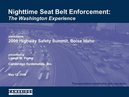Transportation leadership you can trust. presented to 2008 Highway Safety Summit, Boise Idaho presented by Lowell M. Porter Cambridge Systematics, Inc.