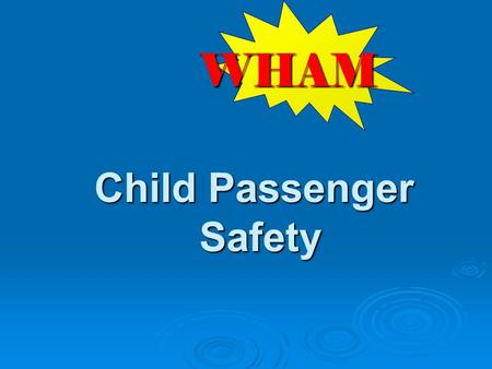 Child Passenger Safety WHAM. W hat risks are observed on scene? H ow can we keep from coming back? A ction to take to prevent future injuries M aterials.