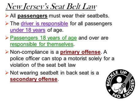 New Jersey's Seat Belt Law  All passengers must wear their seatbelts.  The driver is responsible for all passengers under 18 years of age.  Passengers.