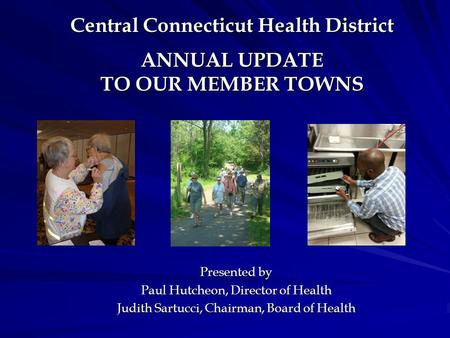 Central Connecticut Health District ANNUAL UPDATE TO OUR MEMBER TOWNS Central Connecticut Health District ANNUAL UPDATE TO OUR MEMBER TOWNS Presented by.