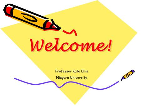 Welcome!Welcome! Professor Kate Ellis Niagara University.