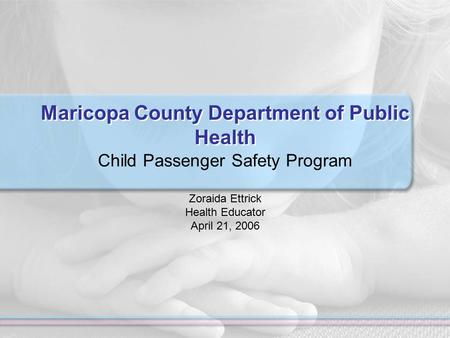 Maricopa County Department of Public Health Child Passenger Safety Program Zoraida Ettrick Health Educator April 21, 2006.
