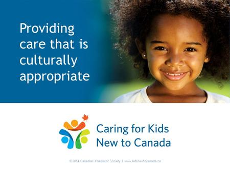 © 2014 Canadian Paediatric Society I www.kidsnewtocanada.ca Providing care that is culturally appropriate © 2014 Canadian Paediatric Society I www.kidsnewtocanada.ca.