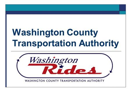 Washington County Transportation Authority. Mission Statement  The mission of the Washington County Transportation Authority (Washington Rides) is to.