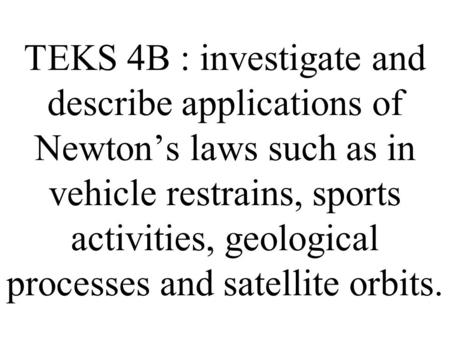 TEKS 4B : investigate and describe applications of Newton's laws such as in vehicle restrains, sports activities, geological processes and satellite orbits.