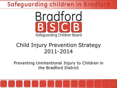 Child Injury Prevention Strategy 2011-2014 Preventing Unintentional Injury to Children in the Bradford District.