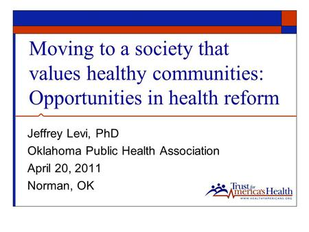 Moving to a society that values healthy communities: Opportunities in health reform Jeffrey Levi, PhD Oklahoma Public Health Association April 20, 2011.