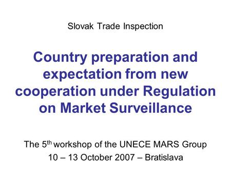 Slovak Trade Inspection Country preparation and expectation from new cooperation under Regulation on Market Surveillance The 5 th workshop of the UNECE.
