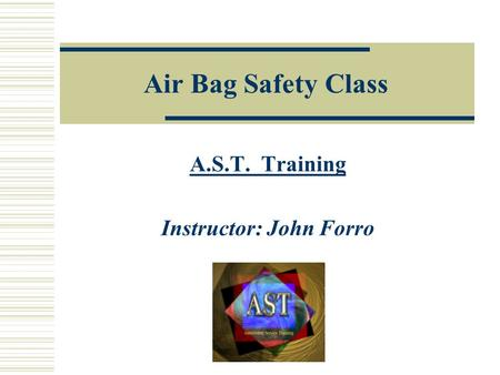 Air Bag Safety Class A.S.T. Training Instructor: John Forro.