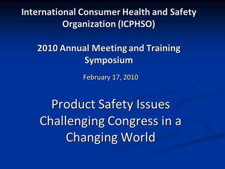International Consumer Health and Safety Organization (ICPHSO) 2010 Annual Meeting and Training Symposium February 17, 2010 Product Safety Issues Challenging.