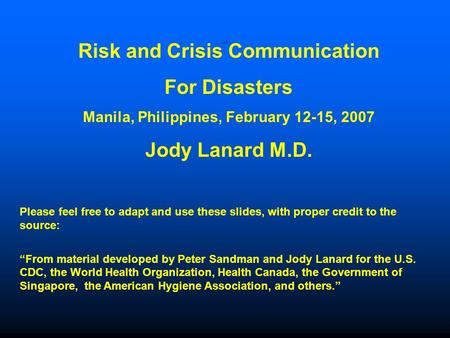 Risk and Crisis Communication For Disasters Manila, Philippines, February 12-15, 2007 Jody Lanard M.D. Please feel free to adapt and use these slides,
