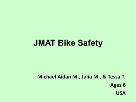 JMAT Bike Safety Michael Aidan M., Julia M., & Tessa T. Ages 6 USA.