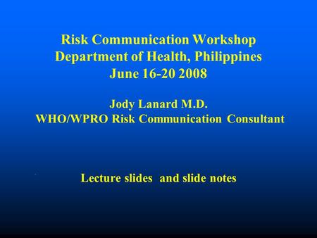 Risk Communication Workshop Department of Health, Philippines June 16-20 2008 Jody Lanard M.D. WHO/WPRO Risk Communication Consultant Lecture slides and.