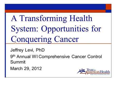 A Transforming Health System: Opportunities for Conquering Cancer Jeffrey Levi, PhD 9 th Annual WI Comprehensive Cancer Control Summit March 29, 2012.