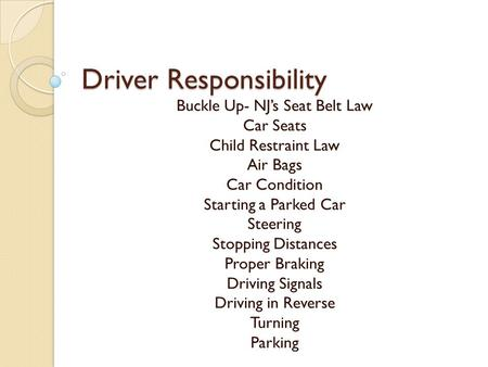 Driver Responsibility Buckle Up- NJ's Seat Belt Law Car Seats Child Restraint Law Air Bags Car Condition Starting a Parked Car Steering Stopping Distances.