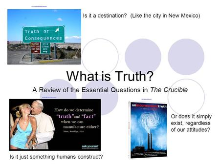 What is Truth? A Review of the Essential Questions in The Crucible Is it a destination? (Like the city in New Mexico) Is it just something humans construct?
