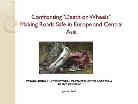 "Confronting ""Death on Wheels"" Making <strong>Roads</strong> Safe in Europe and Central Asia ESTABLISHING MULTISECTORAL PARTNERSHIPS TO ADDRESS A SILENT EPIDEMIC J ANUARY."