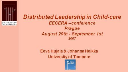 Distributed Leadership in Child-care EECERA –conference Prague August 29th - September 1st 2007 Eeva Hujala & Johanna Heikka University of Tampere.