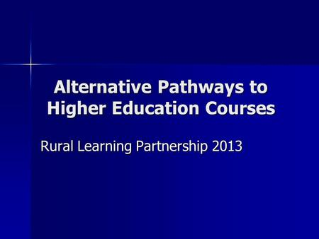 Alternative Pathways to Higher Education Courses Rural Learning Partnership 2013.