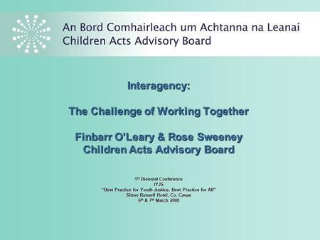 "Interagency: The Challenge of Working Together Finbarr O'Leary & Rose Sweeney Children Acts Advisory Board 1 st Biennial Conference IYJS ""Best Practice."
