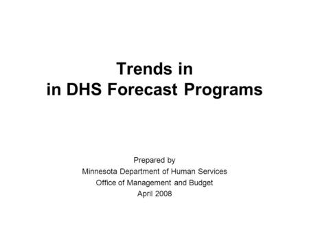 Trends in in DHS Forecast Programs Prepared by Minnesota Department of Human Services Office of Management and Budget April 2008.