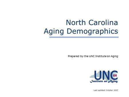 North Carolina Aging Demographics Prepared by the UNC Institute on Aging Last updated October 2007.