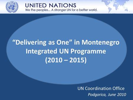 """Delivering as One"" in Montenegro Integrated UN Programme (2010 – 2015) Podgorica, June 2010 UN Coordination Office."