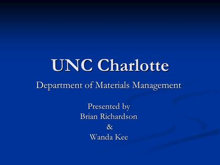 UNC Charlotte Department of Materials Management Presented by Brian Richardson & Wanda Kee.