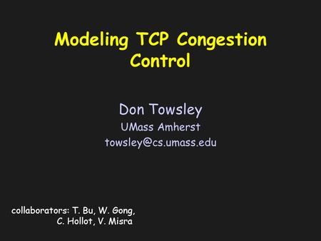 Modeling TCP Congestion Control Don Towsley UMass Amherst collaborators: T. Bu, W. Gong, C. Hollot, V. Misra.