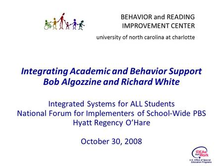 BEHAVIOR and READING IMPROVEMENT CENTER university of north carolina at charlotte Integrating Academic and Behavior Support Bob Algozzine and Richard White.