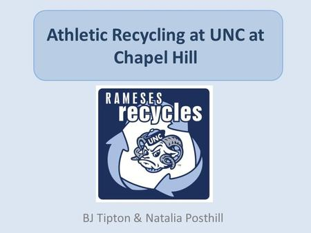 Athletic Recycling at UNC at Chapel Hill BJ Tipton & Natalia Posthill.