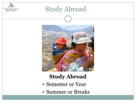 Study Abroad Semester or Year Summer or Breaks. Earn Academic Credit  Major/Minor  Electives  General Ed. Exchange programs are approximately the same.