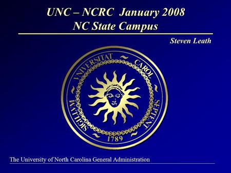 UNC – NCRC January 2008 NC State Campus Steven Leath The University of North Carolina General Administration.