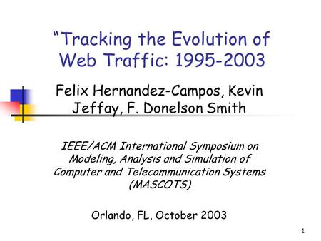 "1 ""Tracking the Evolution of Web Traffic: 1995-2003 Felix Hernandez-Campos, Kevin Jeffay, F. Donelson Smith IEEE/ACM International Symposium on Modeling,"