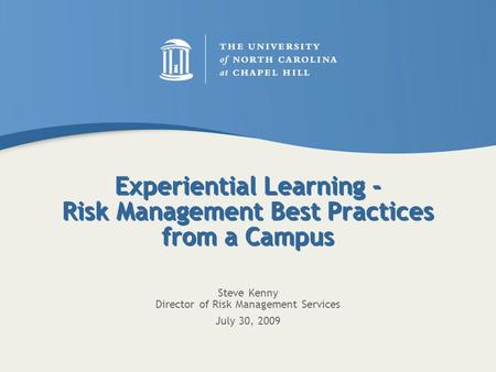 Experiential Learning - Risk Management Best Practices from a Campus Steve Kenny Director of Risk Management Services July 30, 2009.