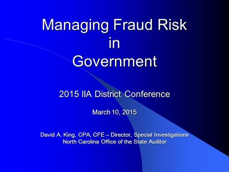 Managing Fraud Risk in Government 2015 IIA District Conference March 10, 2015 David A. King, CPA, CFE – Director, Special Investigations North Carolina.