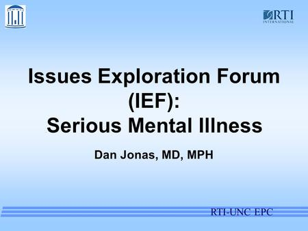 RTI-UNC EPC Issues Exploration Forum (IEF):. Serious Mental Illness Dan Jonas, MD, MPH.
