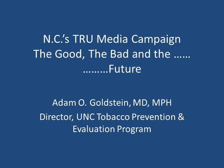 N.C.'s TRU Media Campaign The Good, The Bad and the …… ………Future Adam O. Goldstein, MD, MPH Director, UNC Tobacco Prevention & Evaluation Program.
