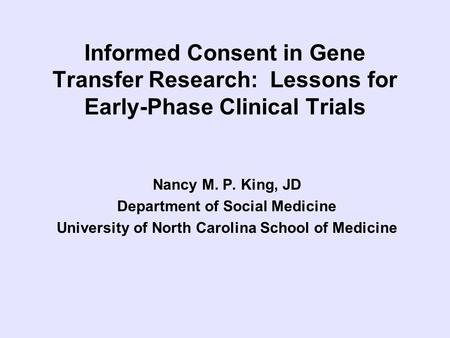 Informed Consent in Gene Transfer Research: Lessons for Early-Phase Clinical Trials Nancy M. P. King, JD Department of Social Medicine University of North.