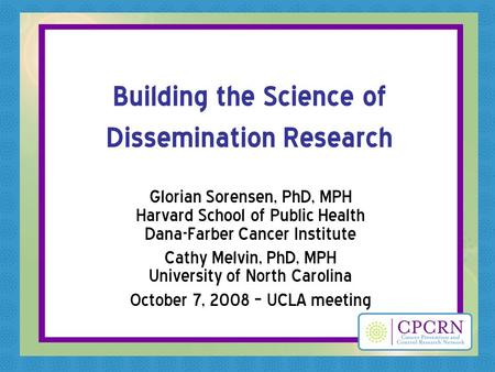 Building the Science of Dissemination Research Glorian Sorensen, PhD, MPH Harvard School of Public Health Dana-Farber Cancer Institute Cathy Melvin, PhD,