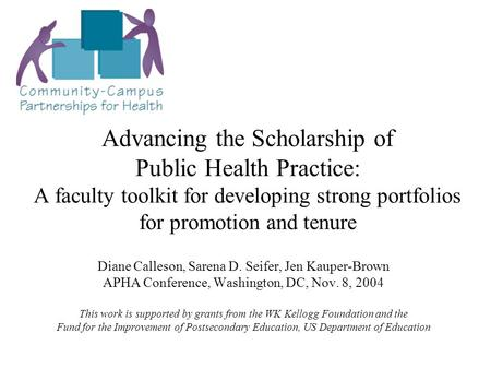 Advancing the Scholarship of Public Health Practice: A faculty toolkit for developing strong portfolios for promotion and tenure Diane Calleson, Sarena.