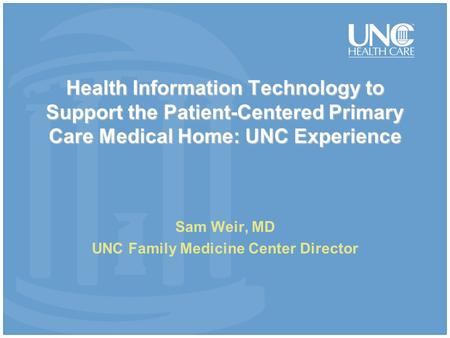 Health Information Technology to Support the Patient-Centered Primary Care Medical Home: UNC Experience Sam Weir, MD UNC Family Medicine Center Director.