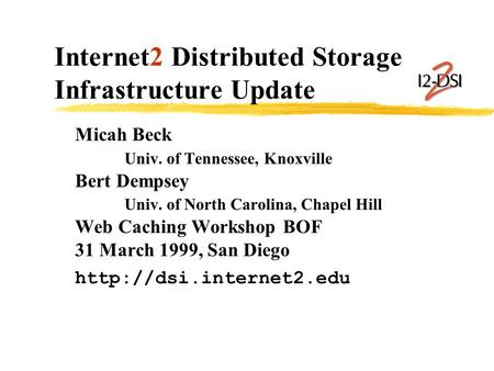 Internet2 Distributed Storage Infrastructure Update Micah Beck Univ. of Tennessee, Knoxville Bert Dempsey Univ. of North Carolina, Chapel Hill Web Caching.