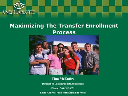 Maximizing The Transfer Enrollment Process Tina McEntire Director of Undergraduate Admissions Phone: 704-687-3671  Address: