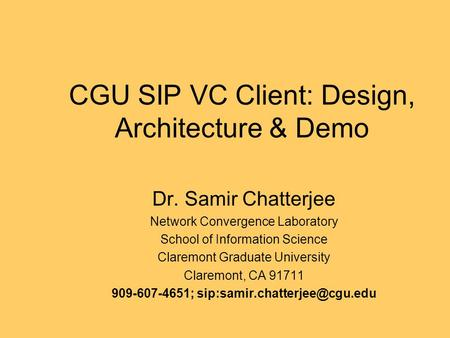 CGU SIP VC Client: Design, Architecture & Demo Dr. Samir Chatterjee Network Convergence Laboratory School of Information Science Claremont Graduate University.