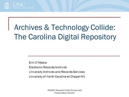 Archives & Technology Collide: The Carolina Digital Repository Erin O'Meara Electronic Records Archivist University Archives and Records Services University.
