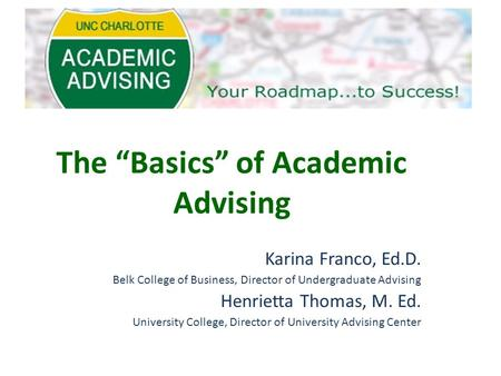 "The ""Basics"" of Academic Advising Karina Franco, Ed.D. Belk College of Business, Director of Undergraduate Advising Henrietta Thomas, M. Ed. University."