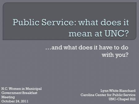 …and what does it have to do with you? Lynn White Blanchard Carolina Center for Public Service UNC-Chapel Hill N.C. Women in Municipal Government Breakfast.