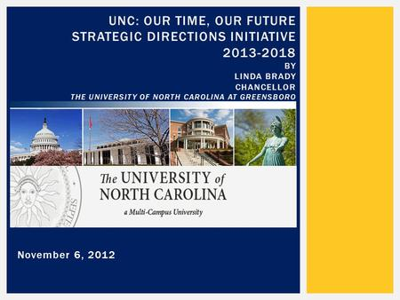 November 6, 2012 UNC: OUR TIME, OUR FUTURE STRATEGIC DIRECTIONS INITIATIVE 2013-2018 BY LINDA BRADY CHANCELLOR THE UNIVERSITY OF NORTH CAROLINA AT GREENSBORO.