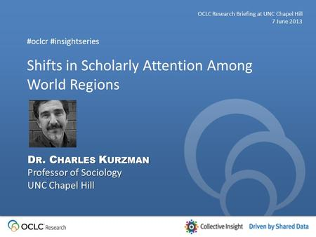Shifts in Scholarly Attention Among World Regions OCLC Research Briefing at UNC Chapel Hill 7 June 2013 #oclcr #insightseries D R. C HARLES K URZMAN Professor.